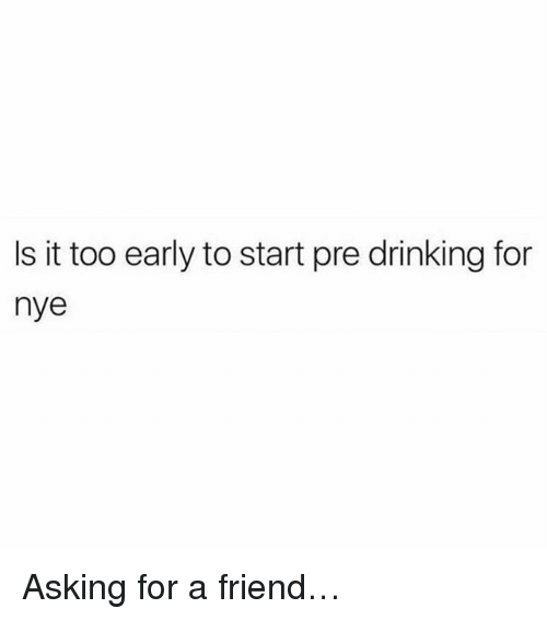 Drinking, Memes, and Asking: Is it too early to start pre drinking for  nye Asking for a friend…
