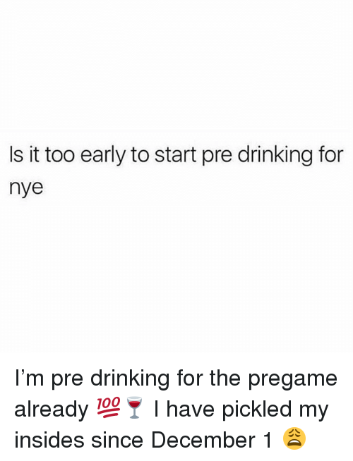 Drinking, Memes, and 🤖: Is it too early to start pre drinking for  nye I'm pre drinking for the pregame already 💯🍷 I have pickled my insides since December 1 😩