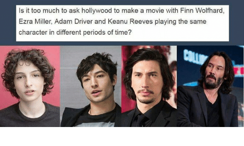 Is It Too Much To Ask: Is it too much to ask hollywood to make a movie with Finn Wolfhard,  Ezra Miller, Adam Driver and Keanu Reeves playing the same  character in different periods of time?