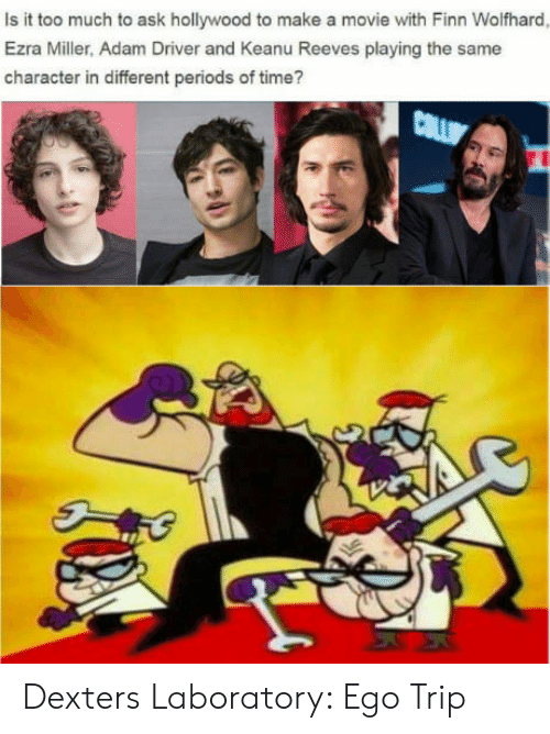 Is It Too Much To Ask: Is it too much to ask hollywood to make a movie with Finn Wolfhard  Ezra Miller, Adam Driver and Keanu Reeves playing the same  character in different periods of time? Dexters Laboratory: Ego Trip