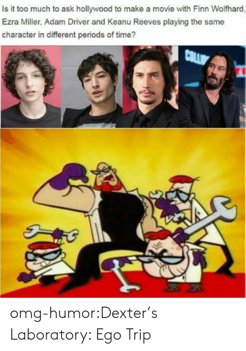 Adam Driver: Is it too much to ask hollywood to make a movie with Finn Wolfhard  Ezra Miller, Adam Driver and Keanu Reeves playing the same  character in different periods of time? omg-humor:Dexter's Laboratory: Ego Trip