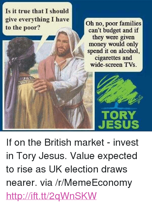 "uk election: Is it true that I should  give everything I haveOh no, poor families  to the poor?  can't budget and if  they were given  money would only  spend it on alcohol,  cigarettes and  wide-screen TVs.  TORY  JESUS <p>If on the British market - invest in Tory Jesus. Value expected to rise as UK election draws nearer. via /r/MemeEconomy <a href=""http://ift.tt/2qWnSKW"">http://ift.tt/2qWnSKW</a></p>"