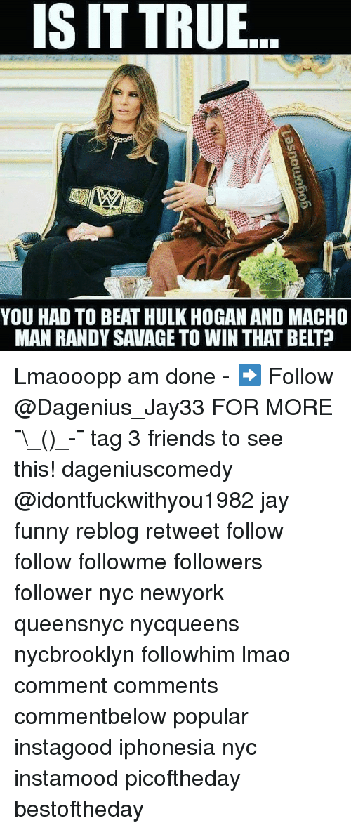 randy savage: IS IT TRUE  YOU HAD TO BEAT HULK HOGAN AND MACHO  MAN RANDY SAVAGE TO WIN THAT BELT? Lmaooopp am done - ➡️ Follow @Dagenius_Jay33 FOR MORE ¯\_(ツ)_-¯ tag 3 friends to see this! dageniuscomedy @idontfuckwithyou1982 jay funny reblog retweet follow follow followme followers follower nyc newyork queensnyc nycqueens nycbrooklyn followhim lmao comment comments commentbelow popular instagood iphonesia nyc instamood picoftheday bestoftheday