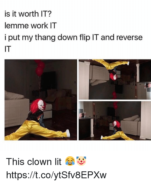 Lit, Work, and Clown: is it worth IT?  lemme work IT  i put my thang down flip IT and reverse  IT This clown lit 😂🤡 https://t.co/ytSfv8EPXw