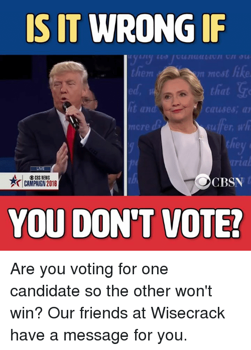 Dont Vote: IS IT WRONG IF  them  that G  it an  causes, TJ  nore  LIVE  A CBS NEWS  CBSN  CAMPAIGN 2016  YOU DON'T VOTE! Are you voting for one candidate so the other won't win? Our friends at Wisecrack have a message for you.