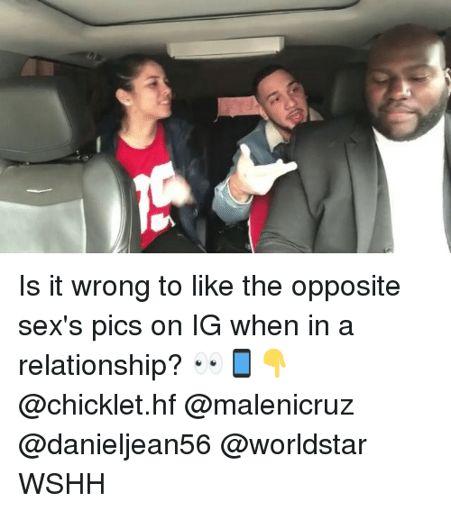 Memes, Worldstar, and Wshh: Is it wrong to like the opposite sex's pics on IG when in a relationship? 👀📱👇 @chicklet.hf @malenicruz @danieljean56 @worldstar WSHH