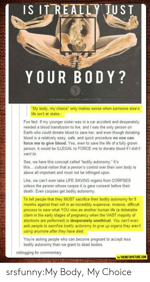 "debatable: IS ITREALLY JUST  YOUR B0 DY?  Facebook:com/ontineFortite  ""My body, my choice"" only makes sense when someone else's  life isn't at stake  Fun fact: If my younger sister was in a car accident and desperately  needed a blood transfusion to live, and I was the only person on  Earth who could donate blood to save her, and even though donating  blood is a relatively easy, safe, and quick procedure no one can  force me to give blood. Yes, even to save the life of a fully grown  person, it would be ILLEGAL to FORCE me to donate blood if I didn  want to  See, we have this concept called ""bodily autonomy. It's  this..cultural notion that a person's control over their own body is  above all important and must not be infringed upon  Like, we can't even take LIFE SAVING organs from CORPSES  unless the person whose corpse it is gave consent before their  death. Even corpses get bodily autonomy  To tell people that they MUST sacrifice their bodily autonomy for9  months against their will in an incredibly expensive, invasive, difficult  process to save what YOU view as another human life (a debatable  claim in the early stages of pregnancy when the VAST majority of  abortions are performed) is desperately unethical. You cant even  ask people to sacrifice bodily autonomy to give up organs they aren't  using anymore after they have died  You're asking people who can become pregnant to accept less  bodily autonomy than we grant to dead bodies  reblogging for commentary  VİA THEMETAPICTURE.COM srsfunny:My Body, My Choice"