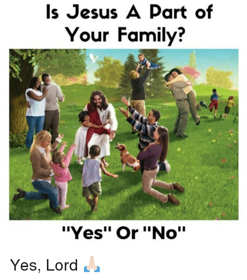 "Yes Lord: Is Jesus A Part of  Your Family?  ""Yes"" Or ""No'"" Yes, Lord 🙏🏻"
