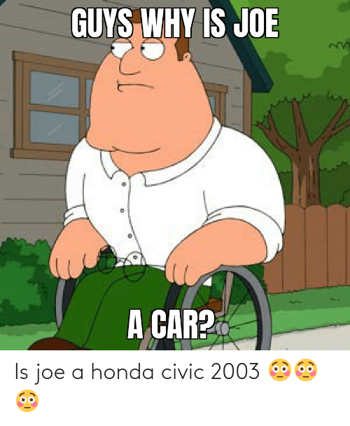 Honda: Is joe a honda civic 2003 😳😳😳