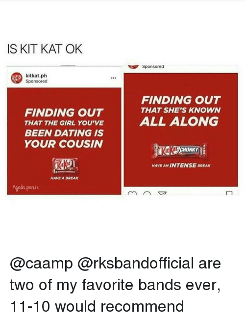 kat: IS KIT KAT OK  kitkat ph  Sponsored  FINDING OUT  THAT THE GIRL YOU'VE  BEEN DATING IS  YOUR COUSIN  HAVE A BREAK  ods, pen is  Sponsored  FINDING OUT  THAT SHE'S KNOWN  ALL ALONG  HAVE ANIN TENSE BREAK @caamp @rksbandofficial are two of my favorite bands ever, 11-10 would recommend