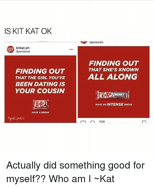 Dating, Tumblr, and Who Am I: IS KIT KAT OK  kitkat.ph  Sponsored  FINDING OUT  THAT THE GIRL YOU'VE  BEEN DATING IS  YOUR COUSIN  HAVE A BREAK  en is  Sponsored  FINDING OUT  THAT SHE'S KNOWN  ALL ALONG  CHUNKY  HAVE INTENSE BREAK Actually did something good for myself?? Who am I ~Kat