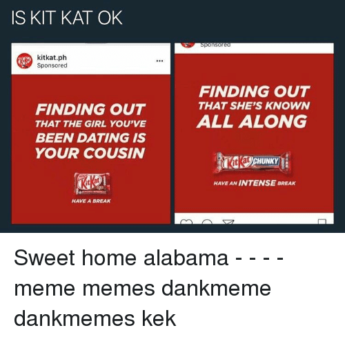Memes, Alabama, and 🤖: IS KIT KAT OK  kitkat.ph  Sponsored  FINDING OUT  THAT THE GIRL YOU'VE  BEEN DATING IS  YOUR COUSIN  HAVE A BREAK  ponsored  FINDING OUT  THAT SHE'S KNOWN  ALL ALONG  HAVE AN INTENSE BREAK Sweet home alabama - - - - meme memes dankmeme dankmemes kek