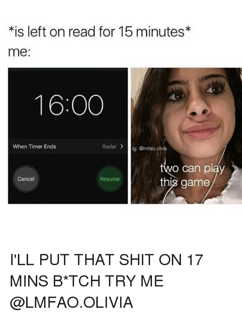 Memes, Shit, and Try Me: *is left on read for 15 minutes  me  16:00  Radar  ig: Grmfao, olivia  When Timer Ends  o can play  Cancel  Resume  this game I'LL PUT THAT SHIT ON 17 MINS B*TCH TRY ME @LMFAO.OLIVIA
