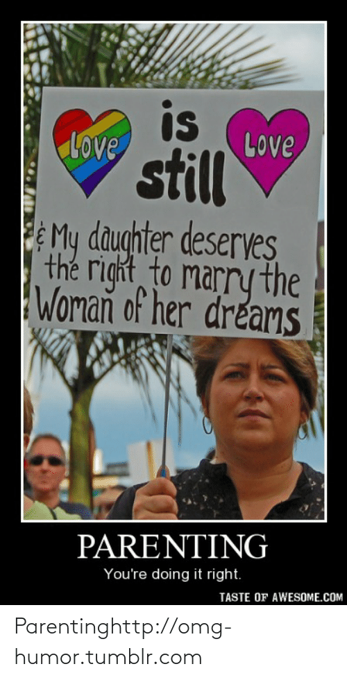 Parenting Youre Doing It Right: is  LOve  Love  still  PMy daughter deserves  the right to marry the  Woman of her dreams  PARENTING  You're doing it right.  TASTE OF AWESOME.COM Parentinghttp://omg-humor.tumblr.com