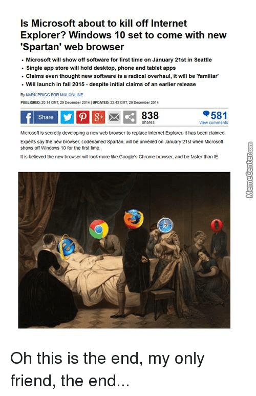 spartans: Is Microsoft about to kill off Internet  Explorer? Windows 10 set to come with new  'Spartan' web browser  Microsoft will show off software for first time on January 21st in Seattle  Single app store will hold desktop, phone and tablet apps  Claims even thought new software is a radical overhaul, it will be familiar'  Will launch in fall 2015 despite initial claims of an earlier release  By MARK PRIGG FOR MALONLI  NE  PUBLISHED: 20:14 GMT, December 2014 IUPDATED 2243 GMT 29 December 2014  581  838  Shares  View comments  Microsoft is secretly developing a new web browser to replace Internet Explorer, ithas been claimed.  Experts say the new browser codenamed Spartan, will be unveiled on January  21st when Microsoft  shows off Windows 10 for the first time.  It is believed the new browser will look more like Google's Chrome browser, and be faster than E. Oh this is the end, my only friend, the end... ♫