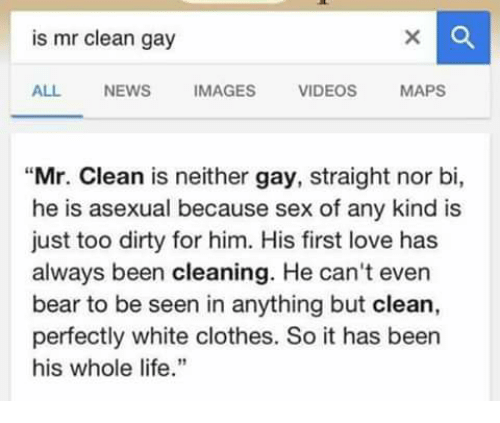 """Asexuality: is mr clean gay  ALL NEWS  MAGES  VIDEOS  MAPS  """"Mr. Clean is neither gay, straight nor bi,  he is asexual because sex of any kind is  just too dirty for him. His first love has  always been cleaning. He can't even  bear to be seen in anything but clean,  perfectly white clothes. So it has been  his whole life."""""""