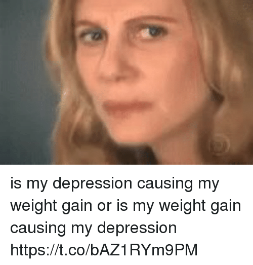 Depression, Girl Memes, and Gain: is my depression causing my weight gain or is my weight gain causing my depression https://t.co/bAZ1RYm9PM