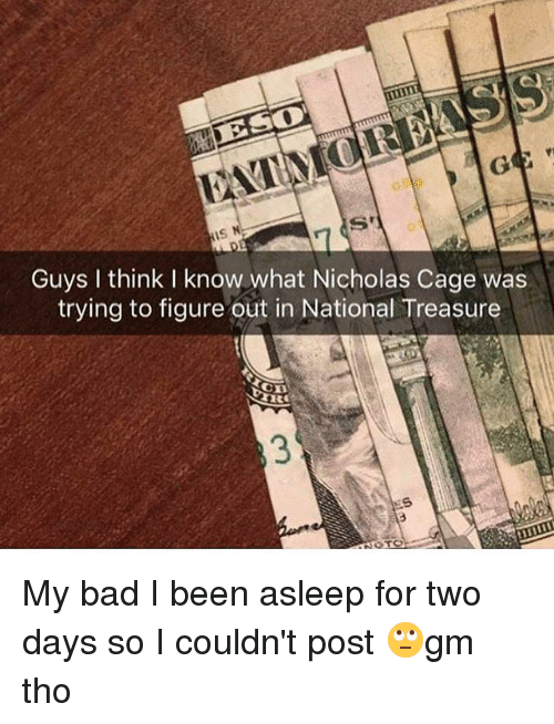 Bad, Memes, and Been: IS N  S'  Guys I think I know what Nicholas Cage was  trying to figure out in National Treasure  NOTO My bad I been asleep for two days so I couldn't post 🙄gm tho