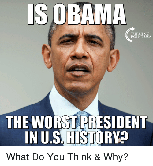 Memes, The Worst, and History: IS OBAMA  TURNING  POINT USA  THE WORST PRESIDENT  IN U.S. HISTORY What Do You Think & Why?