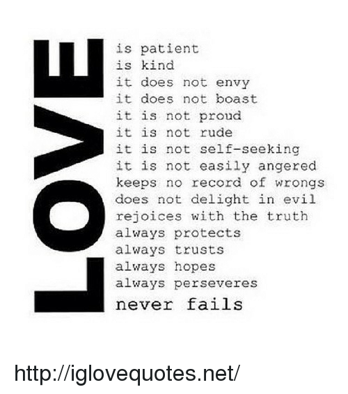 Wrongs: is patient  is kind  it does not envy  it does not boast  it is not proud  it is not rude  it is not self-seeking  it is not easily angered  keeps no record of wrongs  does not delight in evil  rejoices with the truth  always protects  always trusts  always hopes  always perseveres  never fails http://iglovequotes.net/