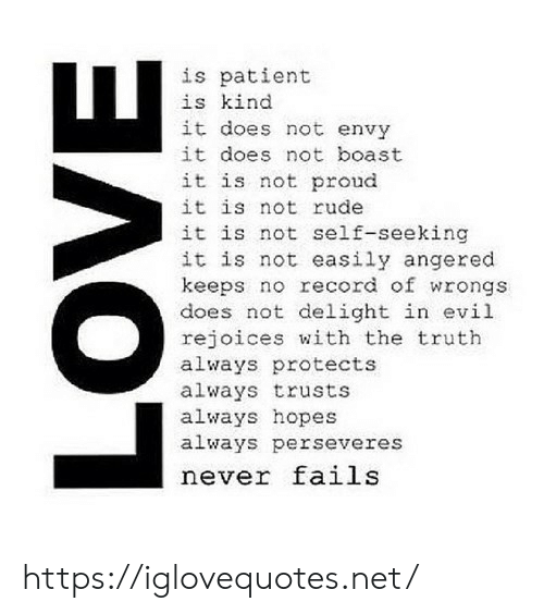 Wrongs: is patient  is kind  it does not envy  it does not boast  it is not proud  it is not rude  it is not self-seeking  it is not easily angered  keeps no record of wrongs  does not delight in evil  rejoices with the truth  always protects  always trusts  always hopes  always perseveres  never fails https://iglovequotes.net/