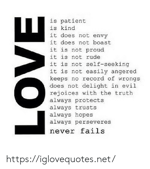 Wrongs: is patient  is kind  it does not envy  it does not boast  it is not proud  it is not rude  it is not self-seeking  it is not easily angered  keeps no record of wrongs  does not delight in evil  rejoices with the truth  always protects  always trusts  always hopes  always perseveres  never fails  LOVE https://iglovequotes.net/