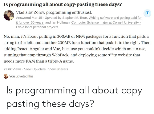 packages: Is programming all about copy-pasting these days?  Vladislav Zorov, programming enthusiast  Answered Mar 15 Upvoted by Stephen M. Bear, Writing software and getting paid for  it for over 50 years. and lan Hoffman, Computer Science major at Cornell University  I do a lot of personal projects  No, man, it's about pulling in 20OMB of NPM packages for a function that pads a  string to the left, and another 20OMB for a function that pads it to the right. Then  adding React, Angular and Vue, because you couldn't decide which one to use,  running that crap through WebPack, and deploying some s**ty website that  needs more RAM than a triple-A game  29.6k Views View Upvoters View Sharers  You upvoted this Is programming all about copy-pasting these days?