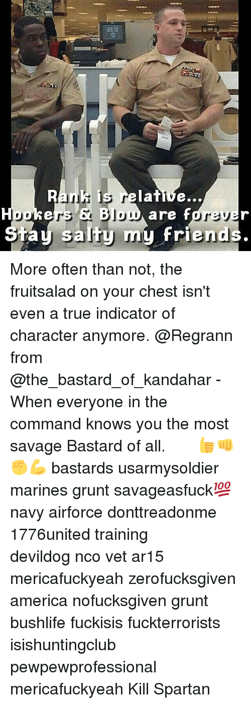 spartans: is relative...  Houkers Jou  are fdre  my friend  salty ta More often than not, the fruitsalad on your chest isn't even a true indicator of character anymore. @Regrann from @the_bastard_of_kandahar - When everyone in the command knows you the most savage Bastard of all. ♤ ♤ ♤ 👍👊✊💪 bastards usarmysoldier marines grunt savageasfuck💯 navy airforce donttreadonme 1776united training ΜΟΛΩΝΛΑΒΕ devildog nco vet ar15 mericafuckyeah zerofucksgiven america nofucksgiven grunt bushlife fuckisis fuckterrorists isishuntingclub pewpewprofessional mericafuckyeah Kill Spartan