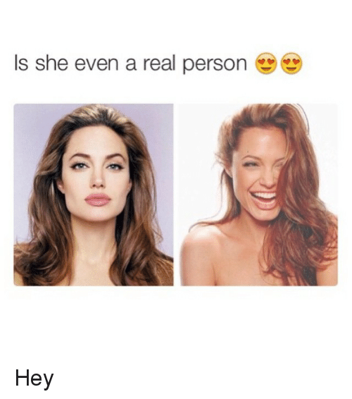 Girl Memes: Is she even a real person Hey