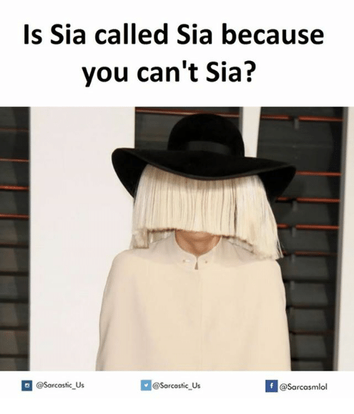 SIZZLE: Is Sia called Sia because  you can't Sia?  Sarcastic Us  @Sarcastic Us  f  @Sarcasmlol