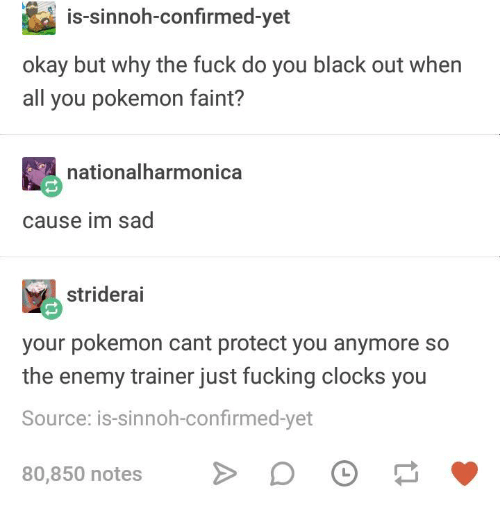 Fucking, Pokemon, and Black: is-sinnoh-confirmed-yet  okay but why the fuck do you black out when  all you pokemon faint?  nationalharmonica  cause im sad  striderai  your pokemon cant protect you anymore so  the enemy trainer just fucking clocks you  Source: is-sinnoh-confirmed-yet  80,850 notesDO