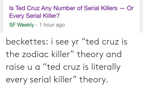 """the zodiac killer: Is Ted Cruz Any Number of Serial Killers -Or  Every Serial Killer?  SF Weekly 1 hour ago beckettes:  i see yr """"ted cruz is the zodiac killer"""" theory and raise u a """"ted cruz is literally every serial killer"""" theory."""