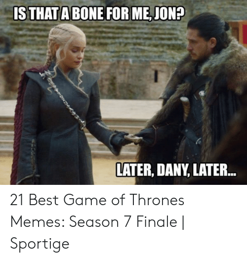 7 Finale: IS THAT A BONE FOR ME,JON?  LATER, DANY, LATER... 21 Best Game of Thrones Memes: Season 7 Finale   Sportige