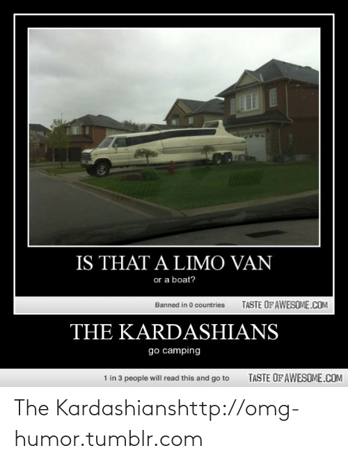 Kardashians: IS THAT A LIMO VAN  or a boat?  TASTE OF AWESOME.COM  Banned in 0 countries  THE KARDASHIANS  go camping  TASTE OF AWESOME.COM  1 in 3 people will read this and go to  WON  1651 The Kardashianshttp://omg-humor.tumblr.com