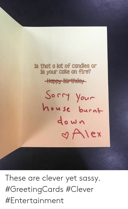 Candles: Is that a lot of candles  is your cake on fire?  Happy Birthday  Sorry Your  house burnt  Alex These are clever yet sassy. #GreetingCards #Clever #Entertainment