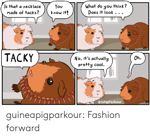 tacks: Is that a necklace  made of tacks?  What do you think?  Does it look . . .  know it!  TACKY  Oh.  No. it's actually  pretty cool.  Me  @GPigParkour guineapigparkour:  Fashion forward