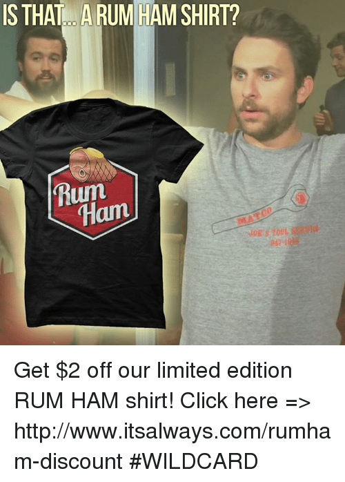Click, Memes, and Http: IS THAT ARUM HAM SHIRT?  Rum  Ham Get $2 off our limited edition RUM HAM shirt!  Click here => http://www.itsalways.com/rumham-discount  #WILDCARD