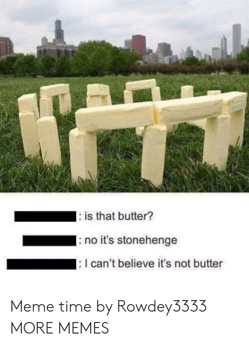 stonehenge: is that butter?  IS  no it's stonehenge  I can't believe it's not butter Meme time by Rowdey3333 MORE MEMES