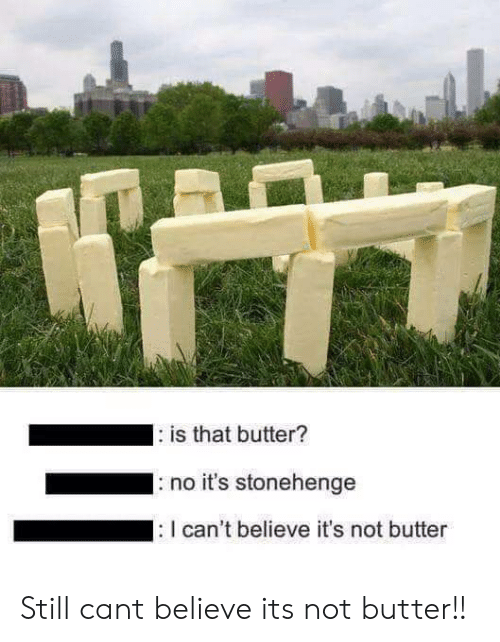 stonehenge: is that butter?  no it's stonehenge  can't believe it's not butter Still cant believe its not butter!!