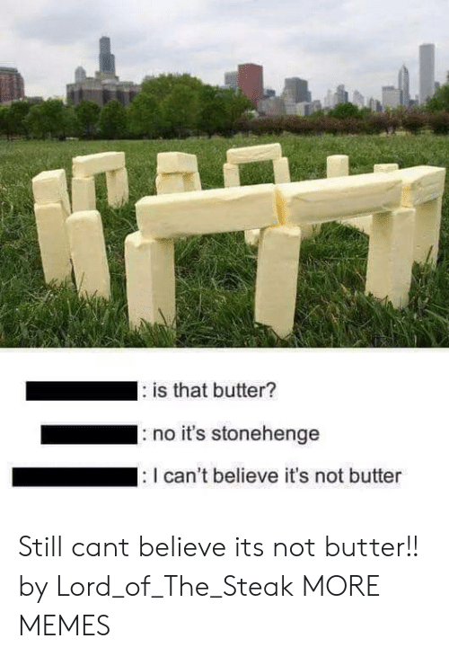 stonehenge: is that butter?  no it's stonehenge  can't believe it's not butter Still cant believe its not butter!! by Lord_of_The_Steak MORE MEMES