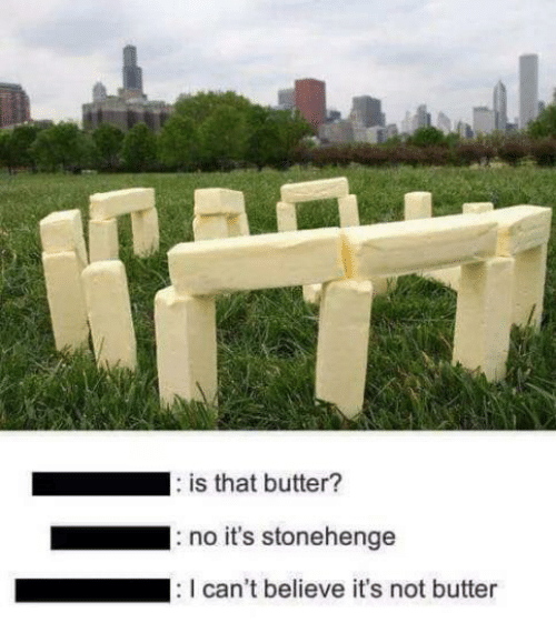 stonehenge: is that butter?  no it's stonehenge  can't believe it's not butter