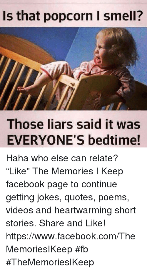 """Joke Quotes: Is that popcorn I smell?  Those liars said it was  EVERYONE'S bedtime! Haha who else can relate?  """"Like"""" The Memories I Keep facebook page to continue getting jokes, quotes, poems, videos and heartwarming short stories. Share and Like! https://www.facebook.com/TheMemoriesIKeep #fb #TheMemoriesIKeep"""