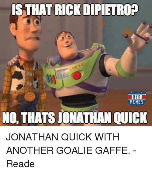Hockey, Memes, and Another: IS THAT RICK DIPIETROP  NYR  MEMES  NO, THATSIONATHAN QUICK JONATHAN QUICK WITH ANOTHER GOALIE GAFFE.  -Reade