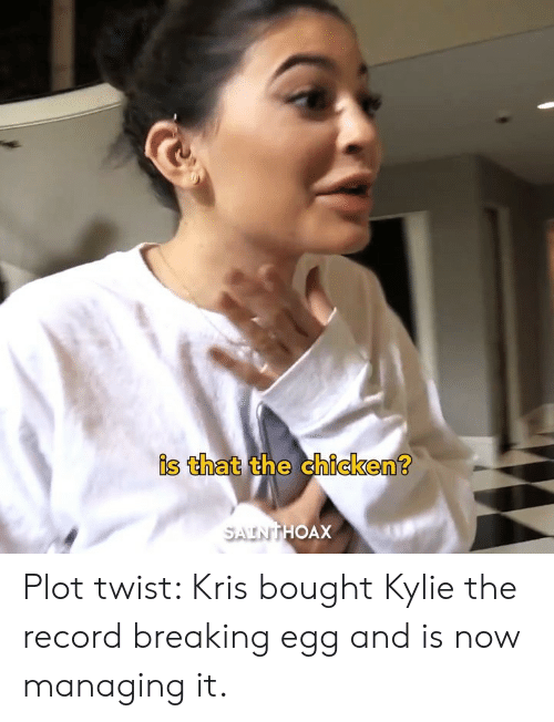 Kris: is that the chicken  OAX Plot twist: Kris bought Kylie the record breaking egg and is now managing it.