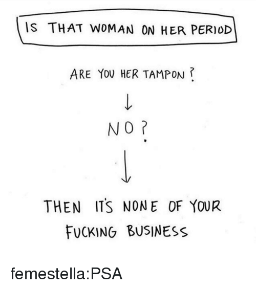 Tampon: IS THAT WOMAN ON HER PERIOD  ARE YOU HER TAMPON ?  NO  THEN ITS NONE OF YOUR  FUCKING BUSINESS femestella:PSA