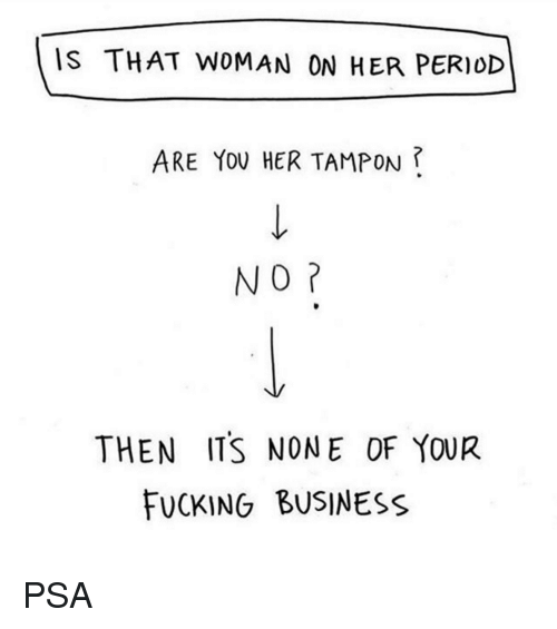 Tampon: IS THAT WOMAN ON HER PERIOD  ARE YOU HER TAMPON ?  NO  THEN ITS NONE OF YOUR  FUCKING BUSINESS PSA