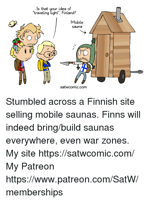 Dank, Indeed, and Mobile: Is that your idea of  traveling light', Finland?  Mobile  sauna  0  satwcomic.com Stumbled across a Finnish site selling mobile saunas. Finns will indeed bring/build saunas everywhere, even war zones.  My site https://satwcomic.com/ My Patreon https://www.patreon.com/SatW/memberships