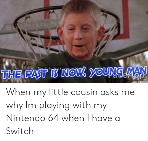 nintendo 64: is  THE PAST IS NOU OUNG MAN When my little cousin asks me why Im playing with my Nintendo 64 when I have a Switch