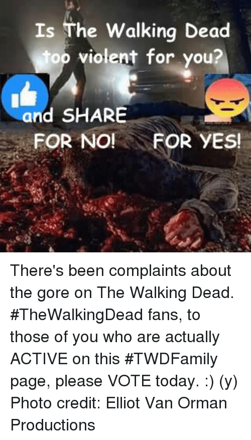 Memes, The Walking Dead, and Today: Is The Walking Dead  top violent for you?  and SHARE  FOR NO!  FOR YES! There's been complaints about the gore on The Walking Dead. #TheWalkingDead fans, to those of you who are actually ACTIVE on this #TWDFamily page, please VOTE today. :) (y)  Photo credit: Elliot Van Orman Productions