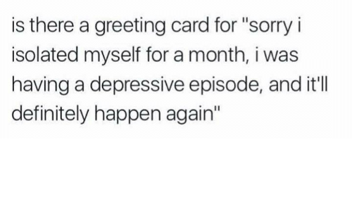 """Definitely, Memes, and Sorry: is there a greeting card for """"sorry i  isolated myself for a month, i was  having a depressive episode, and it'lIl  definitely happen again"""""""